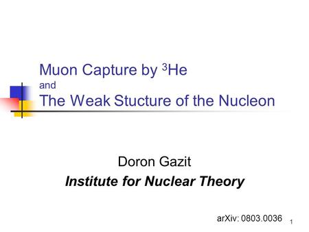 1 Muon Capture by 3 He and The Weak Stucture of the Nucleon Doron Gazit Institute for Nuclear Theory arXiv: 0803.0036.