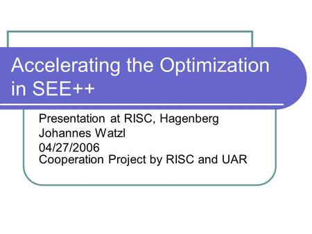 Accelerating the Optimization in SEE++ Presentation at RISC, Hagenberg Johannes Watzl 04/27/2006 Cooperation Project by RISC and UAR.