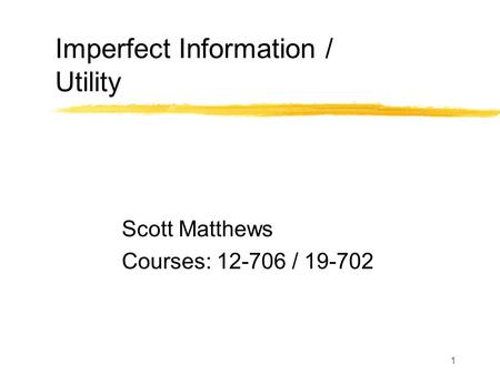 1 Imperfect Information / Utility Scott Matthews Courses: 12-706 / 19-702.