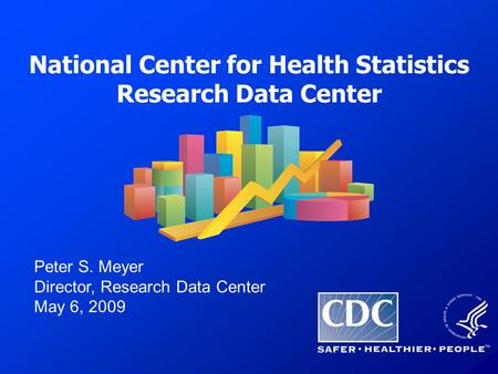 National Center for Health Statistics Research Data Center Peter S. Meyer Director, Research Data Center May 6, 2009.