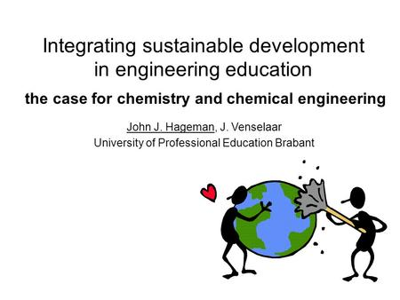 Integrating sustainable development in engineering education the case for chemistry and chemical engineering John J. Hageman, J. Venselaar University of.