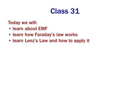 Class 31 Today we will: learn about EMF learn how Faraday's law works learn Lenz's Law and how to apply it.