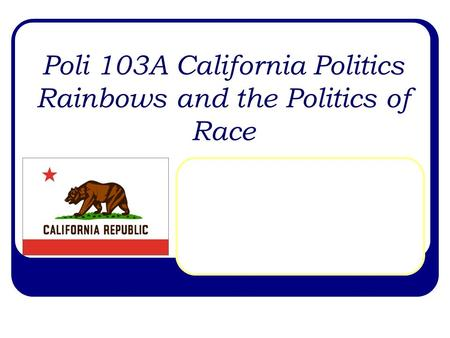Poli 103A California Politics Rainbows and the Politics of Race.