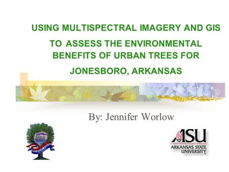 USING MULTISPECTRAL IMAGERY AND GIS TO ASSESS THE ENVIRONMENTAL BENEFITS OF URBAN TREES FOR JONESBORO, ARKANSAS By: Jennifer Worlow.