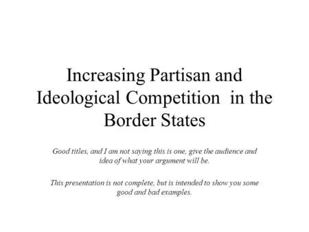 Increasing Partisan and Ideological Competition in the Border States Good titles, and I am not saying this is one, give the audience and idea of what your.
