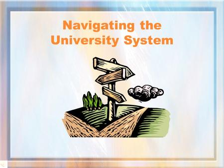 Navigating the University System Ground Rules Please be considerate of those around you!!!