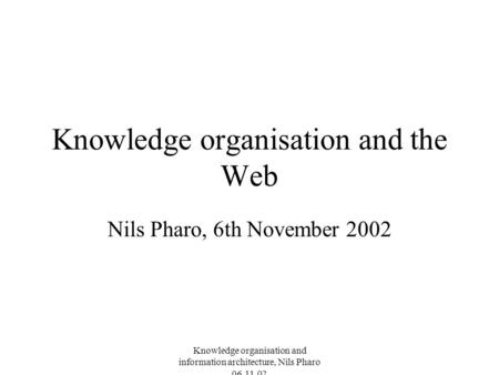 Knowledge organisation and information architecture, Nils Pharo 06.11.02 Knowledge organisation and the Web Nils Pharo, 6th November 2002.