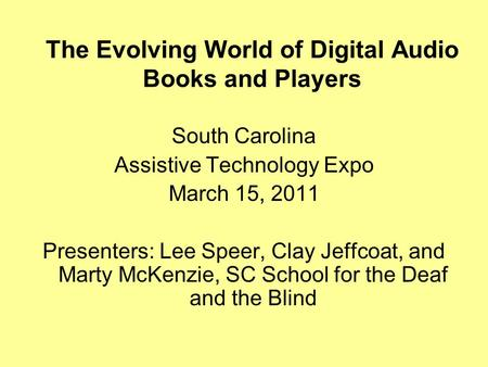 The Evolving World of Digital Audio Books and Players South Carolina Assistive Technology Expo March 15, 2011 Presenters: Lee Speer, Clay Jeffcoat, and.