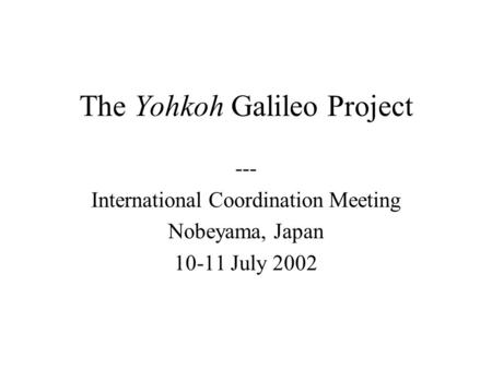 The Yohkoh Galileo Project --- International Coordination Meeting Nobeyama, Japan 10-11 July 2002.