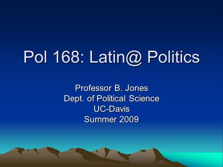 Pol 168: Politics Professor B. Jones Dept. of Political Science UC-Davis Summer 2009.