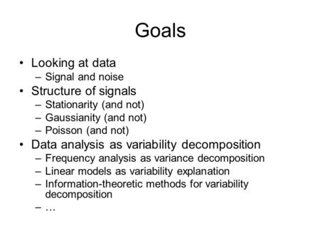 Goals Looking at data –Signal and noise Structure of signals –Stationarity (and not) –Gaussianity (and not) –Poisson (and not) Data analysis as variability.