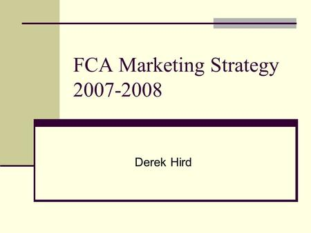 FCA Marketing Strategy 2007-2008 Derek Hird. Presentation Outline Introduction FCA Calendar Concept Ocean Waves Sunglasses Alpen Optics Website Development.