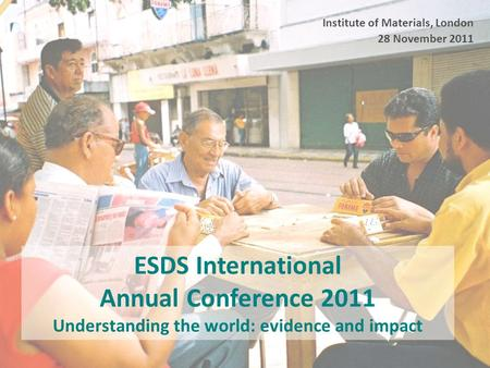 ESDS International Annual Conference 2011 Understanding the world: evidence and impact Institute of Materials, London 28 November 2011.