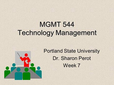 MGMT 544 Technology Management Portland State University Dr. Sharon Perot Week 7.