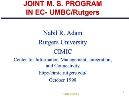 Rutgers CIMIC 1 JOINT M. S. PROGRAM IN EC- UMBC/Rutgers Nabil R. Adam Rutgers University CIMIC Center for Information Management, Integration, and Connectivity.