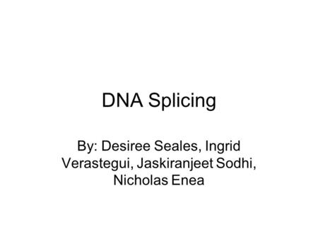 DNA Splicing By: Desiree Seales, Ingrid Verastegui, Jaskiranjeet Sodhi, Nicholas Enea.