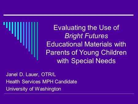 Evaluating the Use of Bright Futures Educational Materials with Parents of Young Children with Special Needs Janel D. Lauer, OTR/L Health Services MPH.