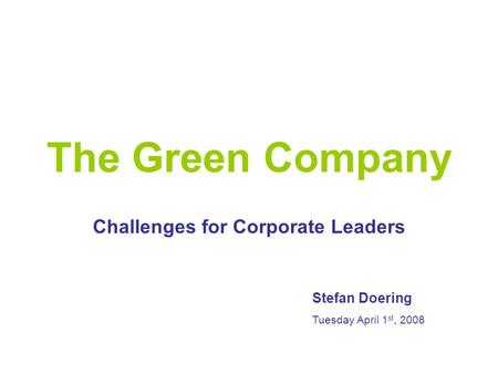 The Green Company Challenges for Corporate Leaders Stefan Doering Tuesday April 1 st, 2008.