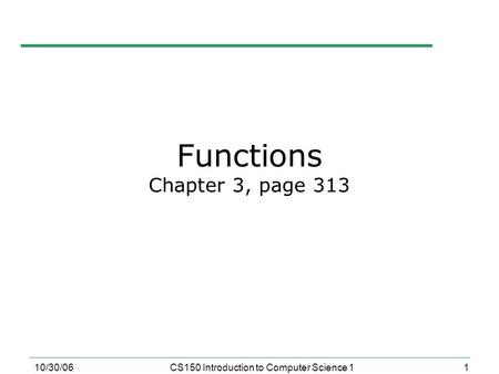 1 10/30/06CS150 Introduction to Computer Science 1 Functions Chapter 3, page 313.