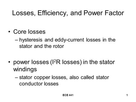 ECE 4411 Losses, Efficiency, and Power Factor Core losses –hysteresis and eddy-current losses in the stator and the rotor power losses (I 2 R losses) in.