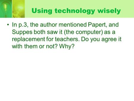 Using technology wisely In p.3, the author mentioned Papert, and Suppes both saw it (the computer) as a replacement for teachers. Do you agree it with.