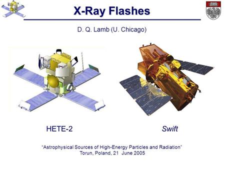 "X-Ray Flashes D. Q. Lamb (U. Chicago) ""Astrophysical Sources of High-Energy Particles and Radiation"" Torun, Poland, 21 June 2005 HETE-2Swift."