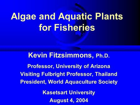 Algae and Aquatic Plants for Fisheries Kevin Fitzsimmons, Ph.D. Professor, University of Arizona Visiting Fulbright Professor, Thailand President, World.