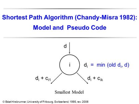 Shortest Path Algorithm (Chandy-Misra 1982): Model and Pseudo Code ididi Smallest Model © Béat Hirsbrunner, University of Fribourg, Switzerland, 1995,