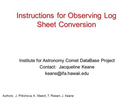 Institute for Astronomy Comet DataBase Project Contact: Jacqueline Keane Instructions for Observing Log Sheet Conversion Authors: