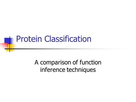 Protein Classification A comparison of function inference techniques.