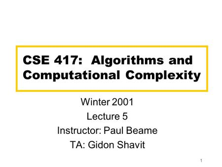 1 CSE 417: Algorithms and Computational Complexity Winter 2001 Lecture 5 Instructor: Paul Beame TA: Gidon Shavit.
