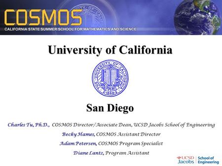 University of California San Diego Charles Tu, Ph.D., Charles Tu, Ph.D., COSMOS Director/Associate Dean, UCSD Jacobs School of Engineering Becky Hames,
