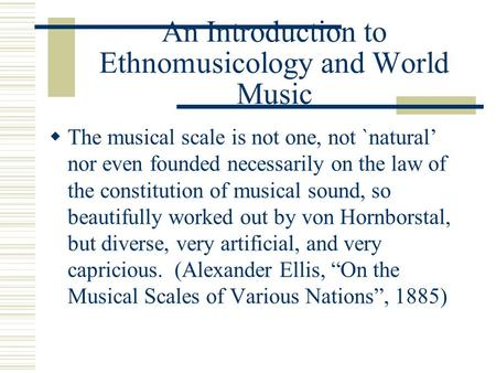 An Introduction to Ethnomusicology and World Music TT he musical scale is not one, not `natural' nor even founded necessarily on the law of the constitution.