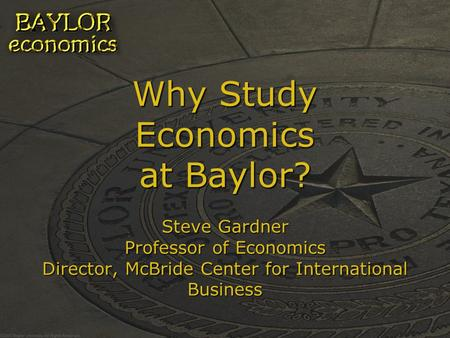 Why Study Economics at Baylor? Steve Gardner Professor of Economics Director, McBride Center for International Business.