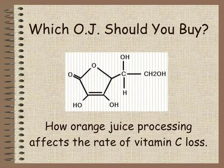 Which O.J. Should You Buy? How orange juice processing affects the rate of vitamin C loss.