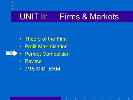 UNIT II:Firms & Markets Theory of the Firm Profit Maximization Perfect Competition Review 7/15 MIDTERM 7/6.
