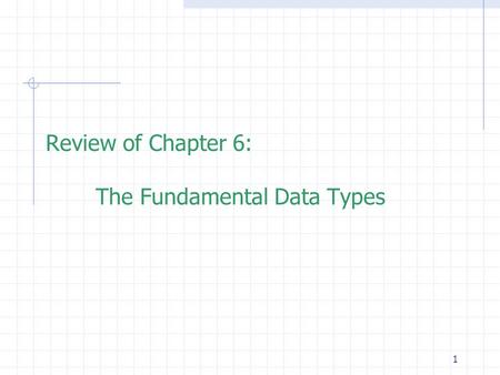 1 Review of Chapter 6: The Fundamental Data Types.
