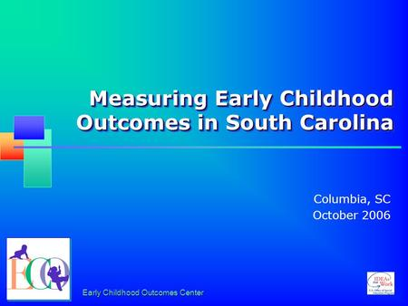 Early Childhood Outcomes Center Measuring Early Childhood Outcomes in South Carolina Columbia, SC October 2006.
