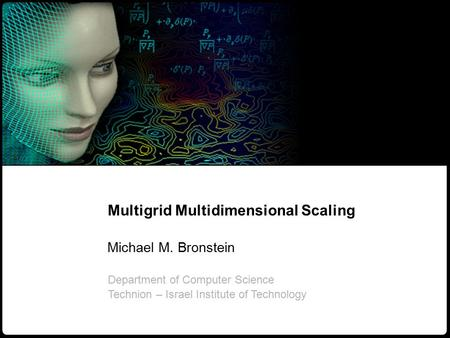 1 M. Bronstein Multigrid multidimensional scaling Multigrid Multidimensional Scaling Michael M. Bronstein Department of Computer Science Technion – Israel.