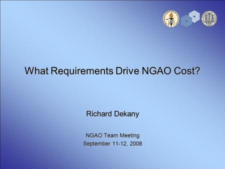 What Requirements Drive NGAO Cost? Richard Dekany NGAO Team Meeting September 11-12, 2008.