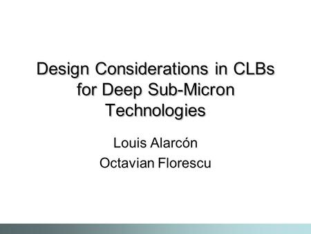 Design Considerations in CLBs for Deep Sub-Micron Technologies Louis Alarcón Octavian Florescu.