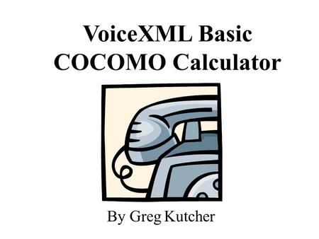 VoiceXML Basic COCOMO Calculator By Greg Kutcher.