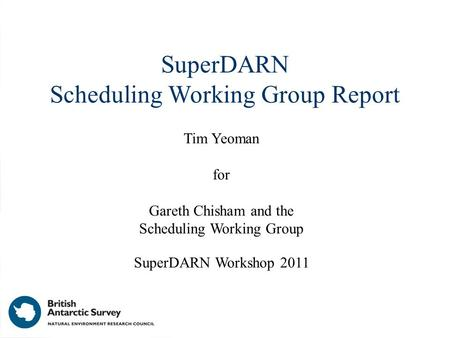 SuperDARN Scheduling Working Group Report Tim Yeoman for Gareth Chisham and the Scheduling Working Group SuperDARN Workshop 2011.
