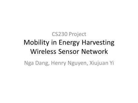 CS230 Project Mobility in Energy Harvesting Wireless Sensor Network Nga Dang, Henry Nguyen, Xiujuan Yi.