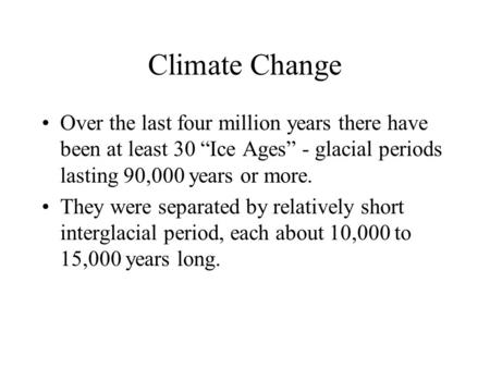 "Climate Change Over the last four million years there have been at least 30 ""Ice Ages"" - glacial periods lasting 90,000 years or more. They were separated."