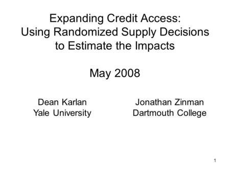 1 Expanding Credit Access: Using Randomized Supply Decisions to Estimate the Impacts May 2008 Dean Karlan Yale University Jonathan Zinman Dartmouth College.
