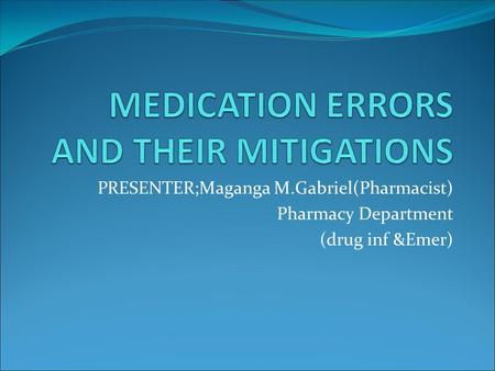 PRESENTER;Maganga M.Gabriel(Pharmacist) Pharmacy Department (drug inf &Emer)