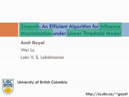 Simpath: An Efficient Algorithm for Influence Maximization under Linear Threshold Model Amit Goyal Wei Lu Laks V. S. Lakshmanan University of British Columbia.