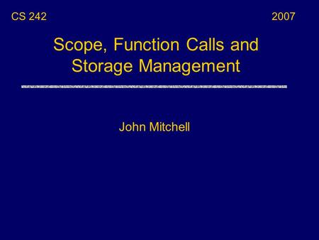 Scope, Function Calls and Storage Management John Mitchell CS 2422007.
