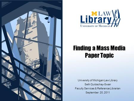 Finding a Mass <strong>Media</strong> Paper <strong>Topic</strong> University of Michigan Law Library Seth Quidachay-Swan Faculty Services & Reference Librarian September 20, 2011.